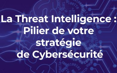 La Threat Intelligence : Pilier de votre stratégie de Cybersécurité