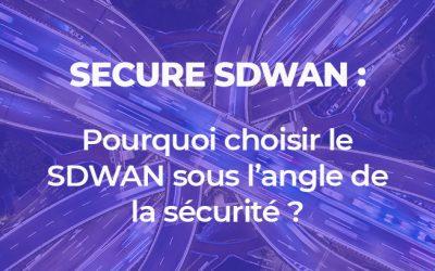 SECURE SDWAN : pourquoi choisir le SDWAN sous l'angle de la sécurité ?